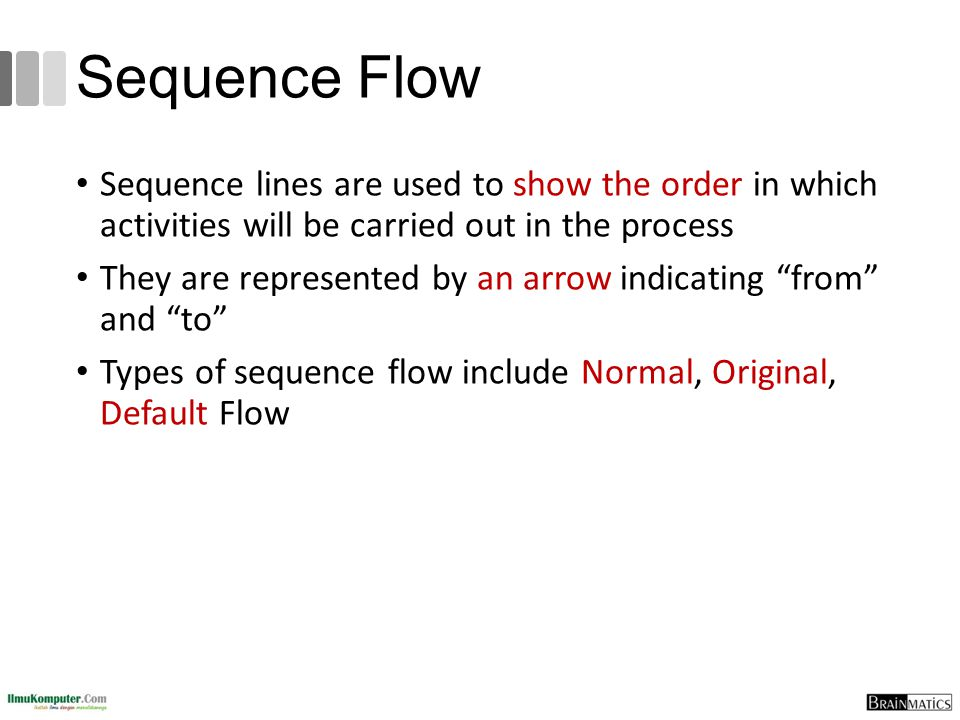 Sequence Flow Sequence lines are used to show the order in which activities will be carried out in the process.