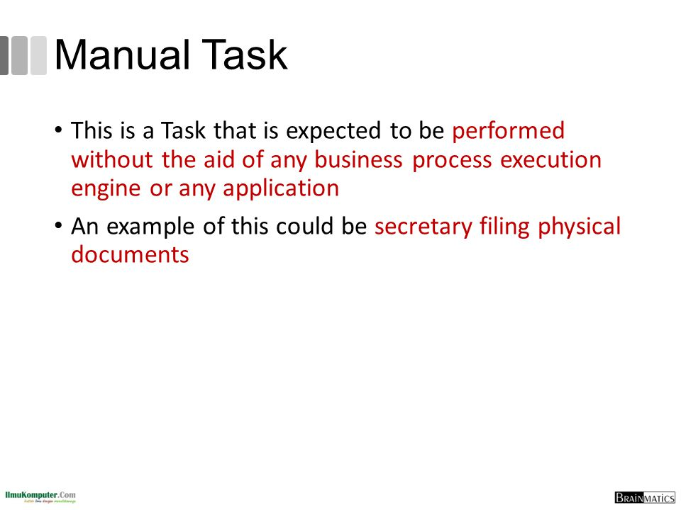 Manual Task This is a Task that is expected to be performed without the aid of any business process execution engine or any application.