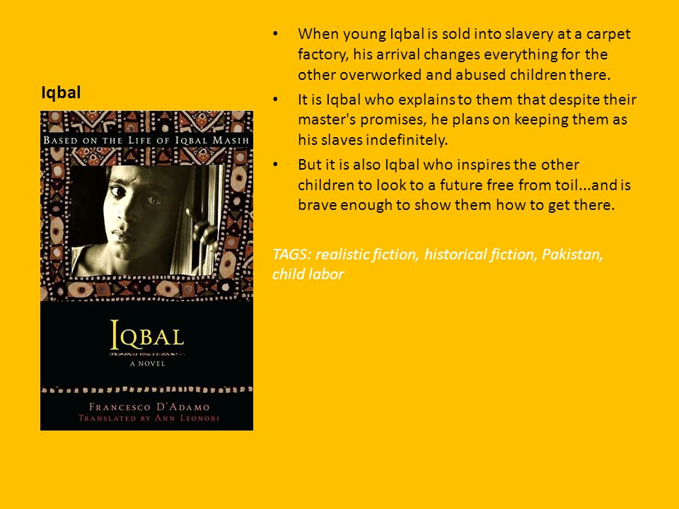 Iqbal When young Iqbal is sold into slavery at a carpet factory, his arrival changes everything for the other overworked and abused children there.