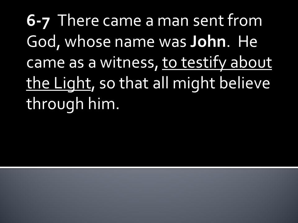 6-7 There came a man sent from God, whose name was John