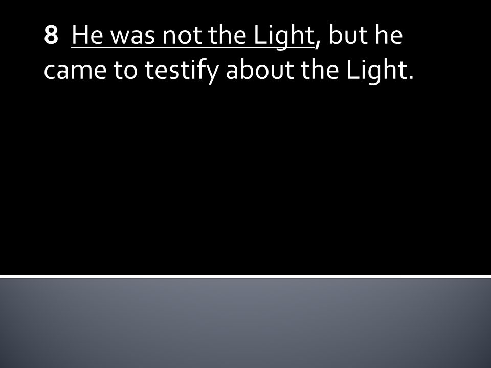 8 He was not the Light, but he came to testify about the Light.