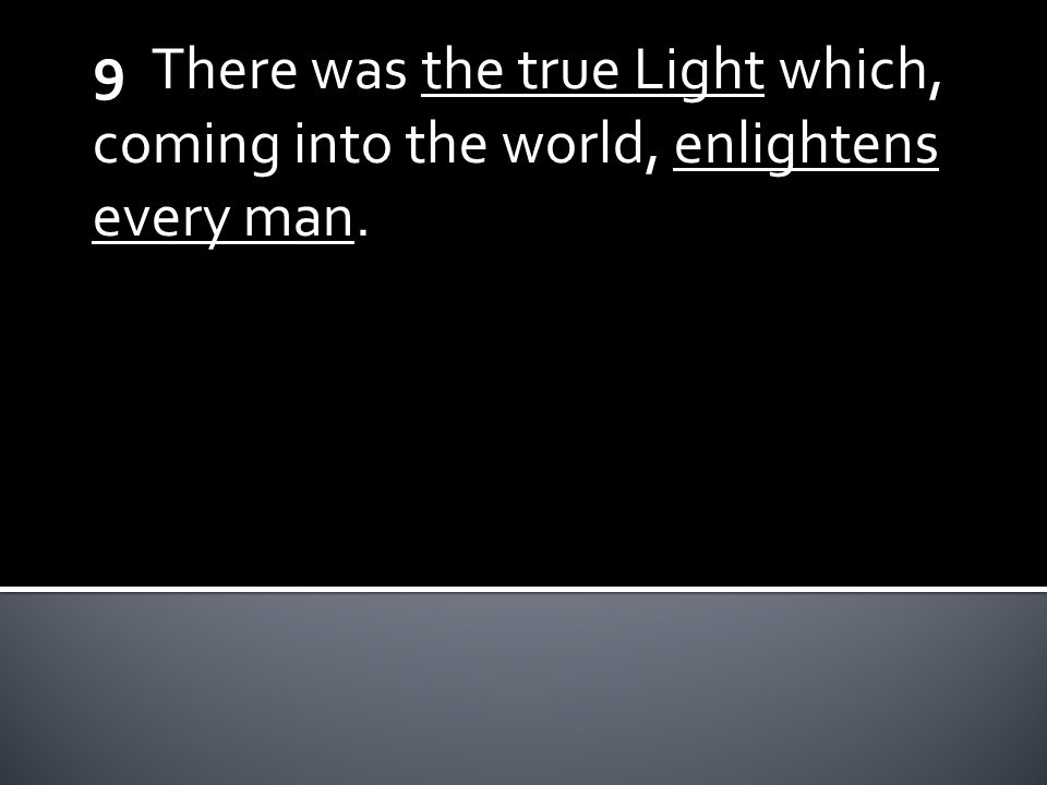 9 There was the true Light which, coming into the world, enlightens every man.