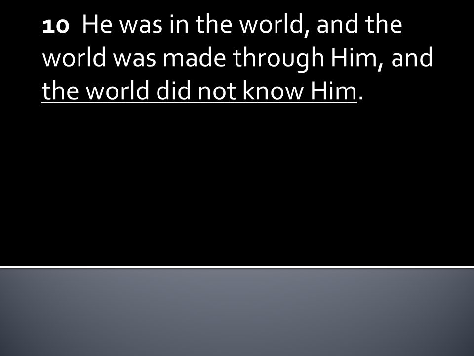 10 He was in the world, and the world was made through Him, and the world did not know Him.