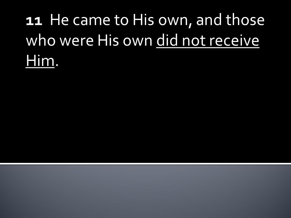 11 He came to His own, and those who were His own did not receive Him.