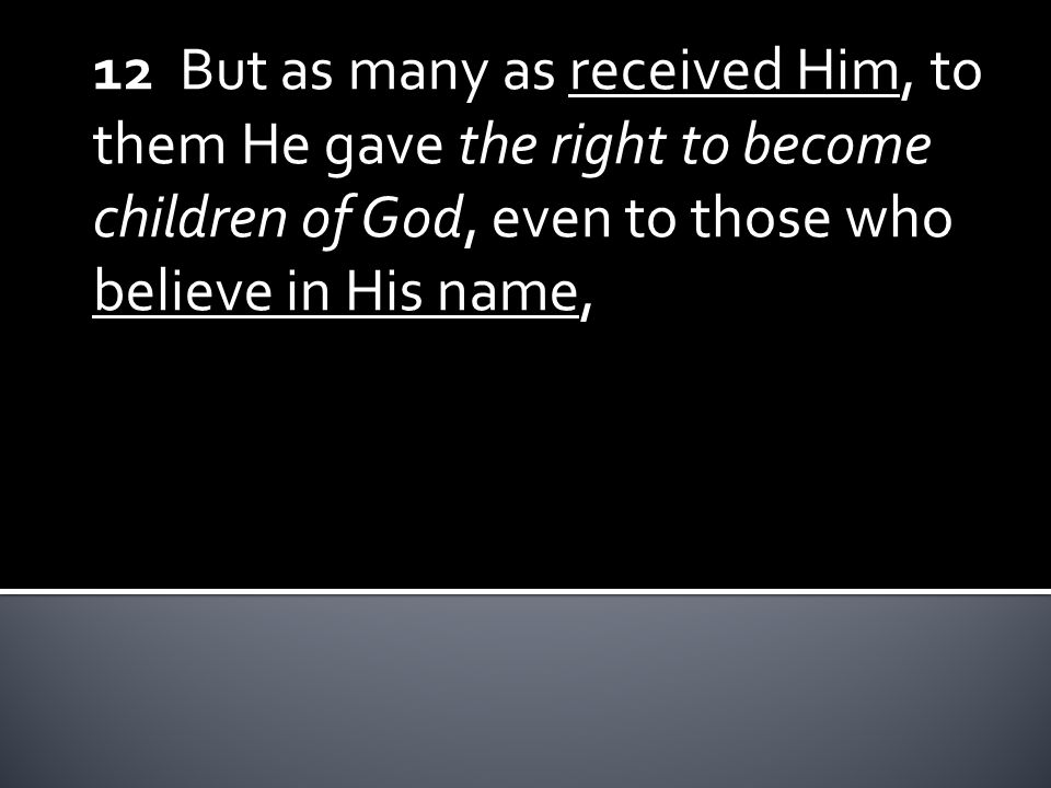 12 But as many as received Him, to them He gave the right to become children of God, even to those who believe in His name,