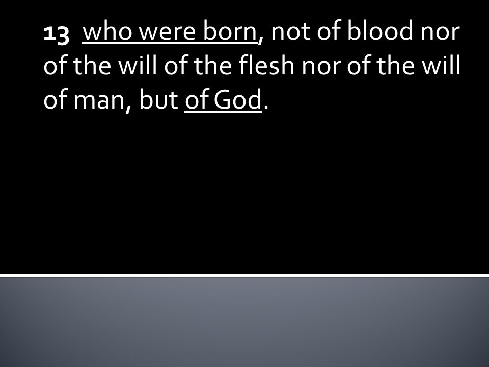 13 who were born, not of blood nor of the will of the flesh nor of the will of man, but of God.