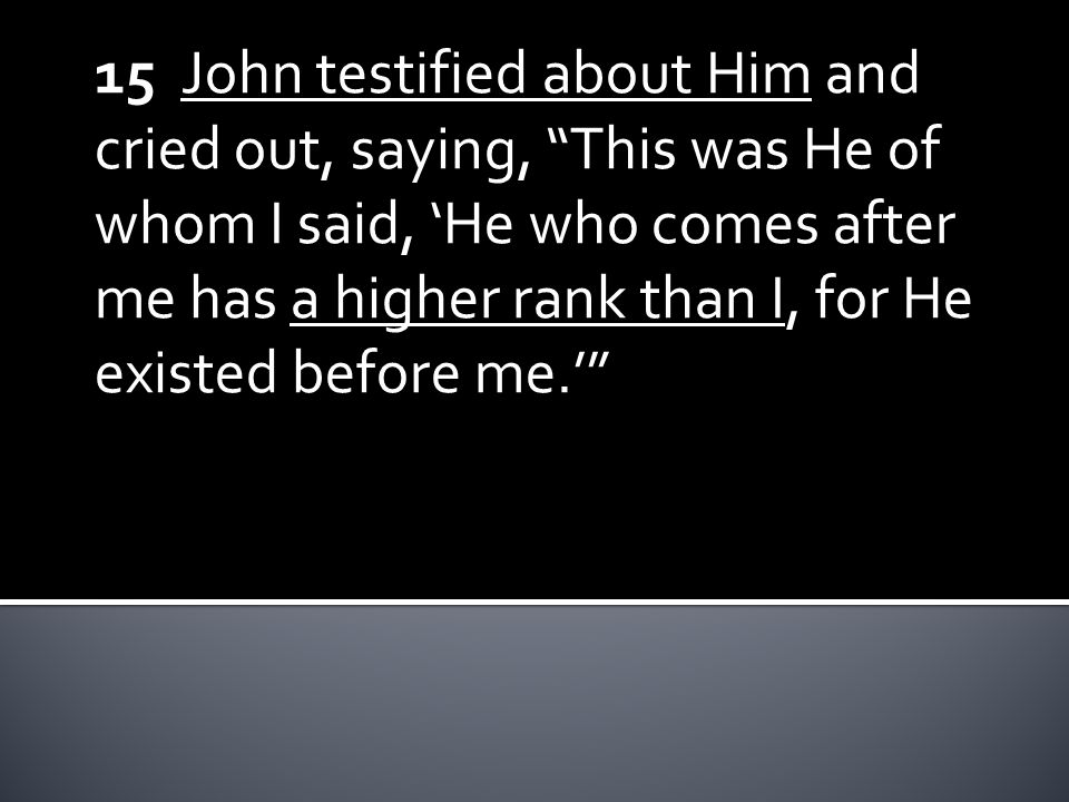 15 John testified about Him and cried out, saying, This was He of whom I said, 'He who comes after me has a higher rank than I, for He existed before me.'