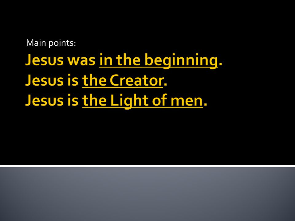 Main points: Jesus was in the beginning. Jesus is the Creator. Jesus is the Light of men.