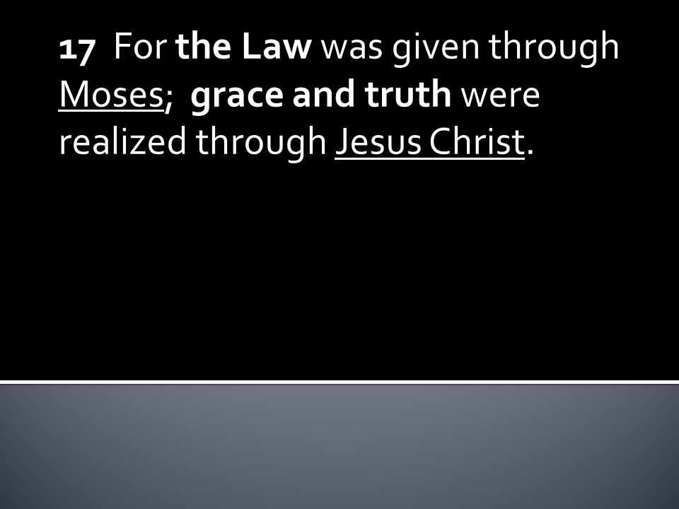 17 For the Law was given through Moses; grace and truth were realized through Jesus Christ.
