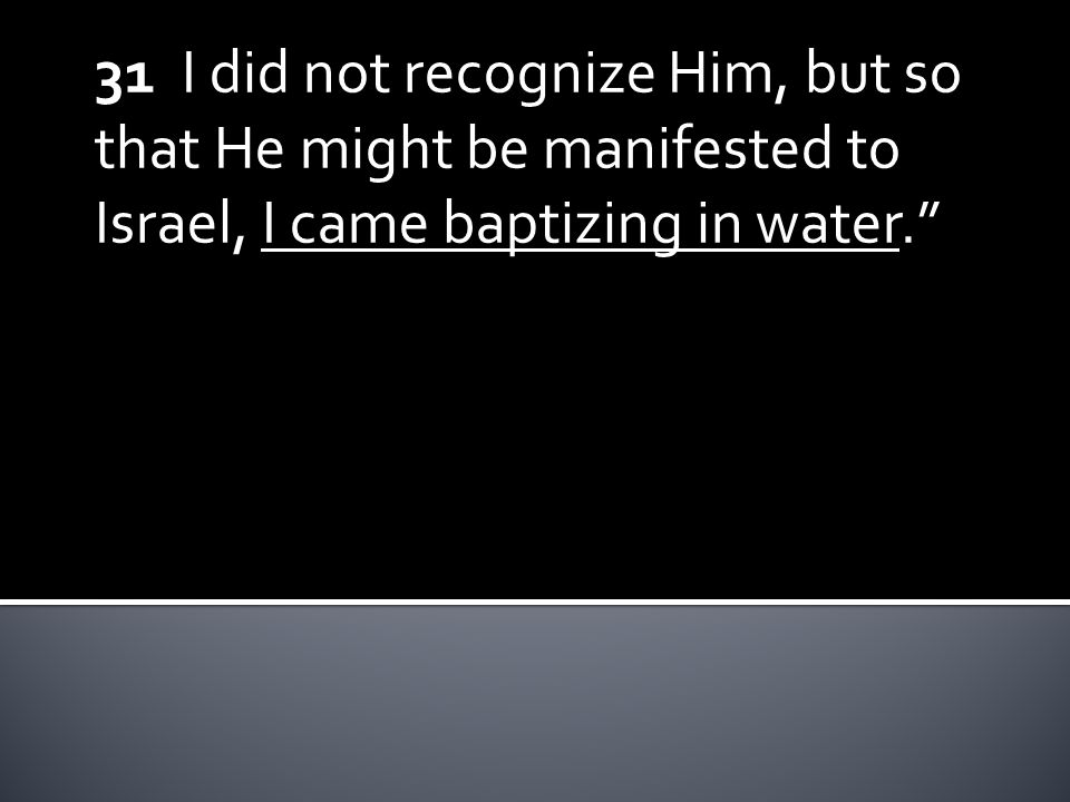 31 I did not recognize Him, but so that He might be manifested to Israel, I came baptizing in water.
