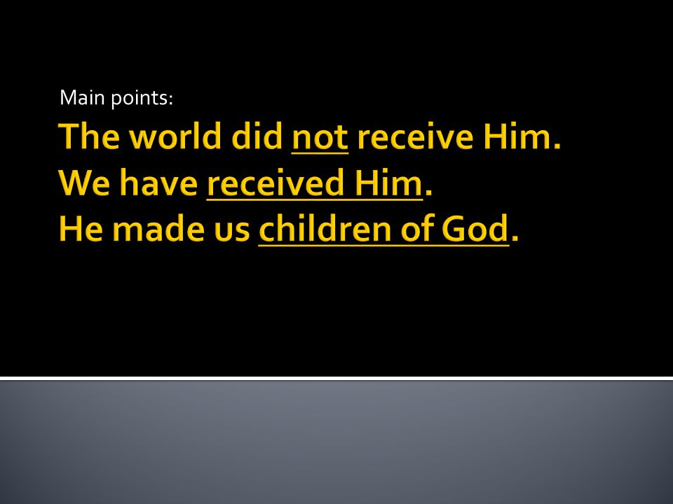 Main points: The world did not receive Him. We have received Him. He made us children of God.