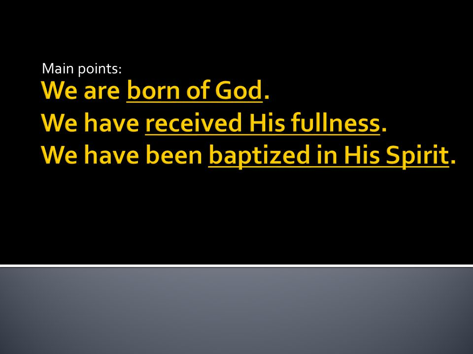 Main points: We are born of God. We have received His fullness.
