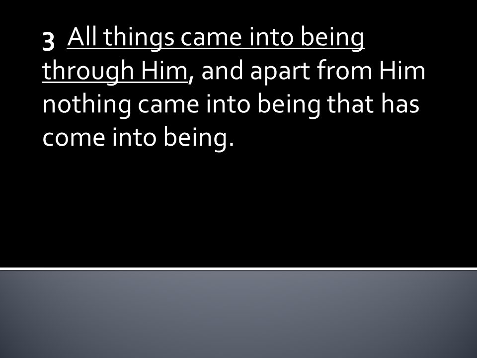 3 All things came into being through Him, and apart from Him nothing came into being that has come into being.