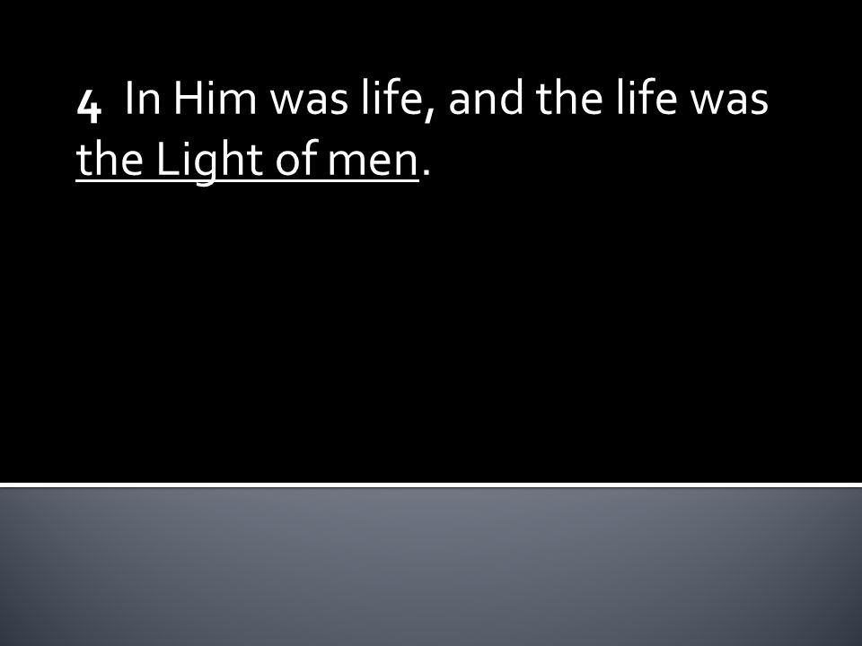 4 In Him was life, and the life was the Light of men.