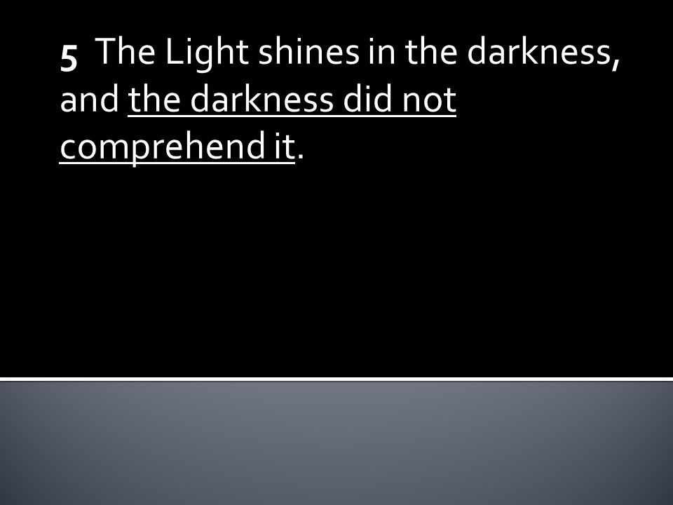 5 The Light shines in the darkness, and the darkness did not comprehend it.