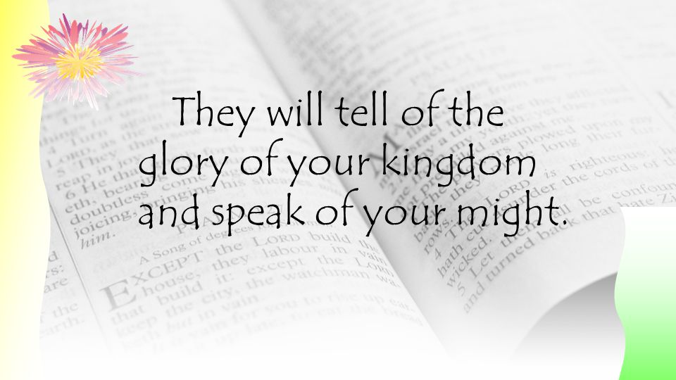 They will tell of the glory of your kingdom and speak of your might.