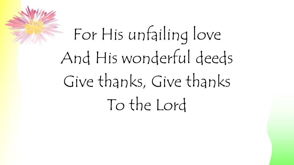 And His wonderful deeds Give thanks, Give thanks To the Lord
