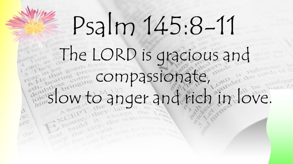 The LORD is gracious and compassionate, slow to anger and rich in love.