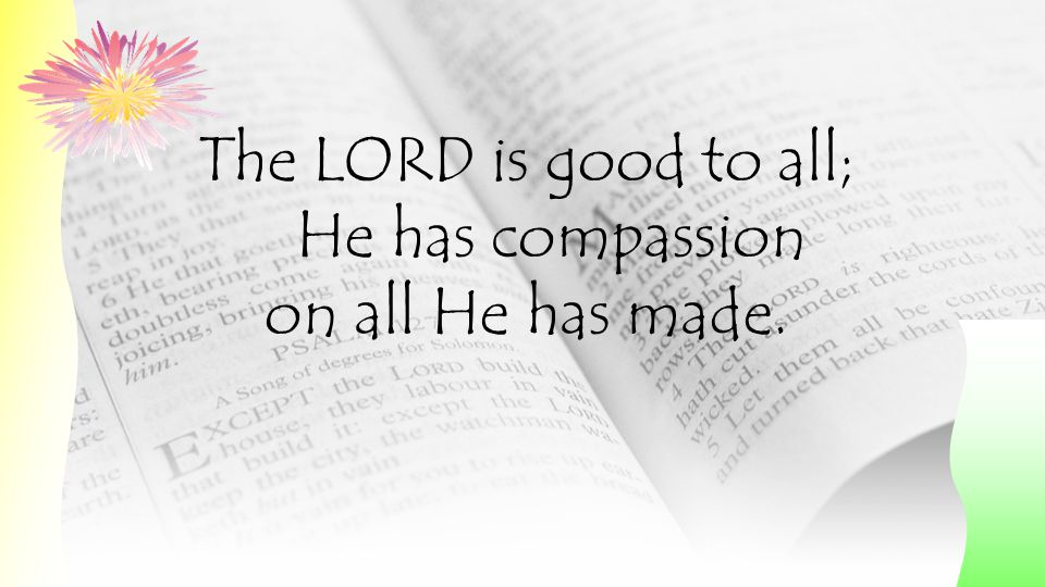 The LORD is good to all; He has compassion on all He has made.