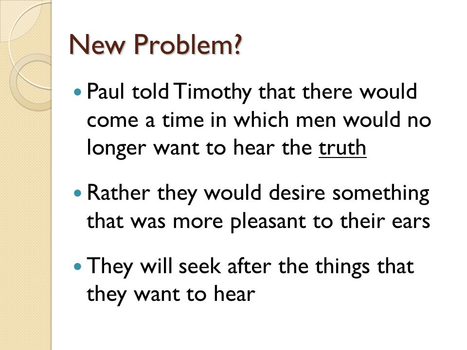 New Problem Paul told Timothy that there would come a time in which men would no longer want to hear the truth.