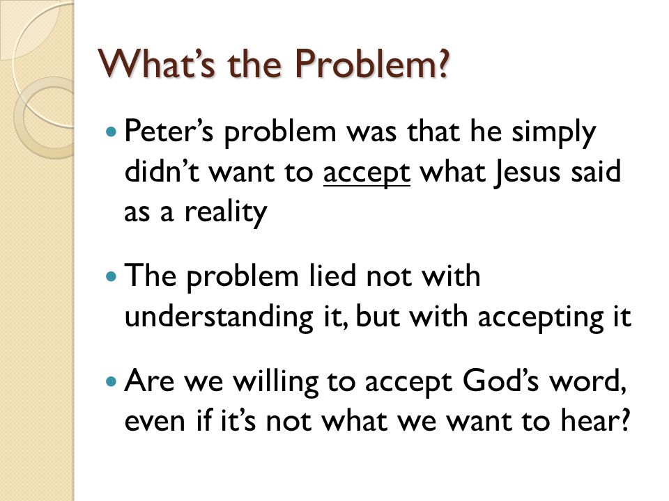What's the Problem Peter's problem was that he simply didn't want to accept what Jesus said as a reality.