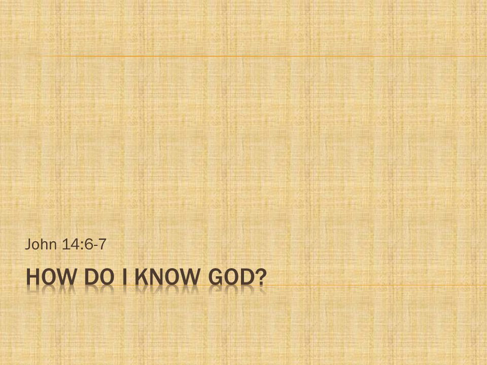 John 14:6-7 How do i know GOD