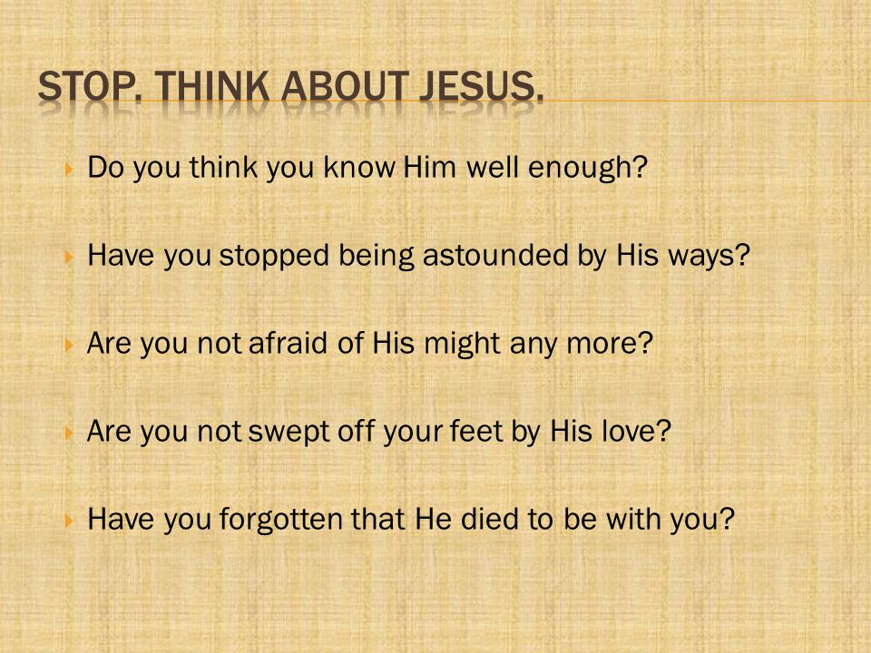 Stop. Think About Jesus. Do you think you know Him well enough