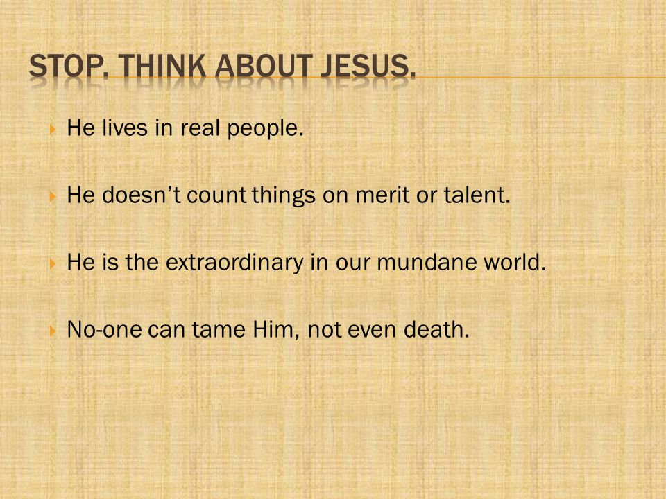 Stop. Think About Jesus. He lives in real people.