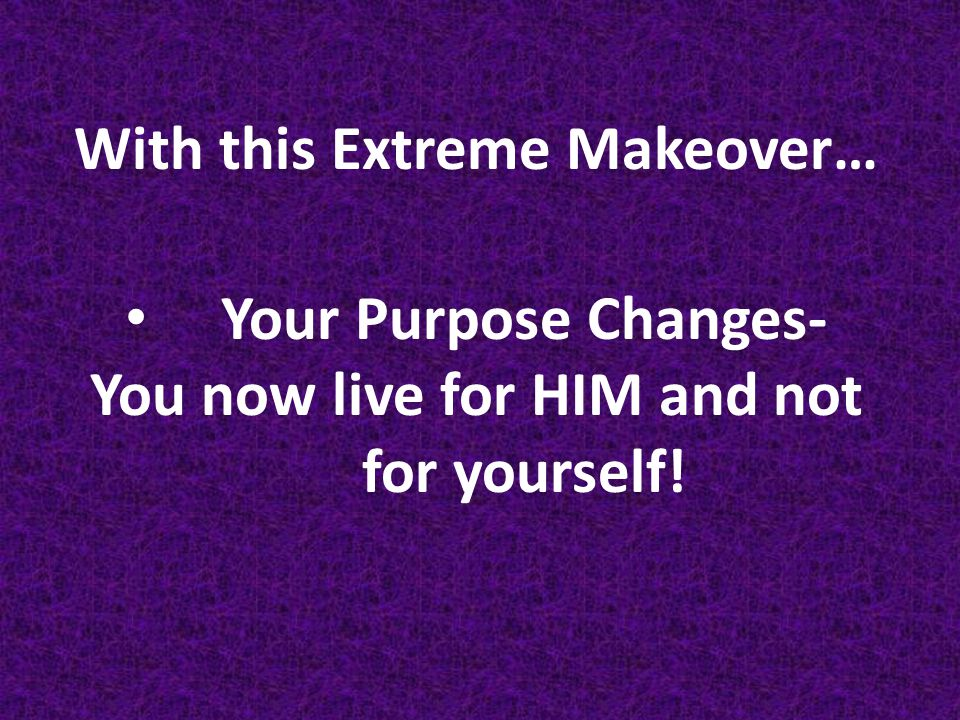 With this Extreme Makeover… You now live for HIM and not for yourself!