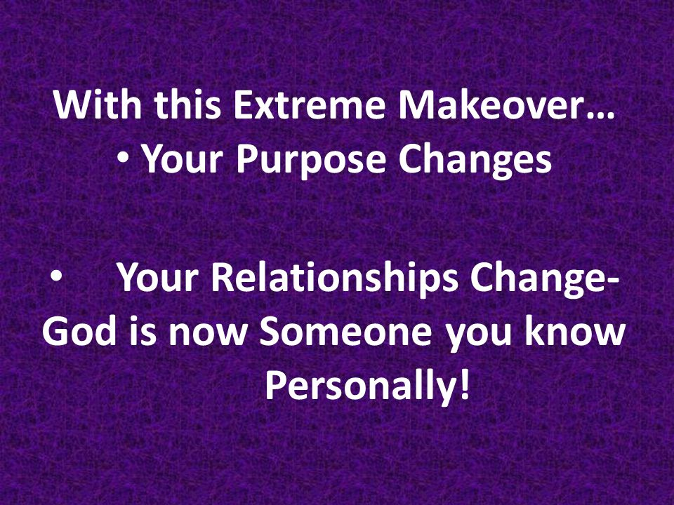 With this Extreme Makeover… Your Purpose Changes