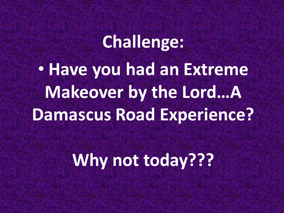 Challenge: Have you had an Extreme Makeover by the Lord…A Damascus Road Experience.