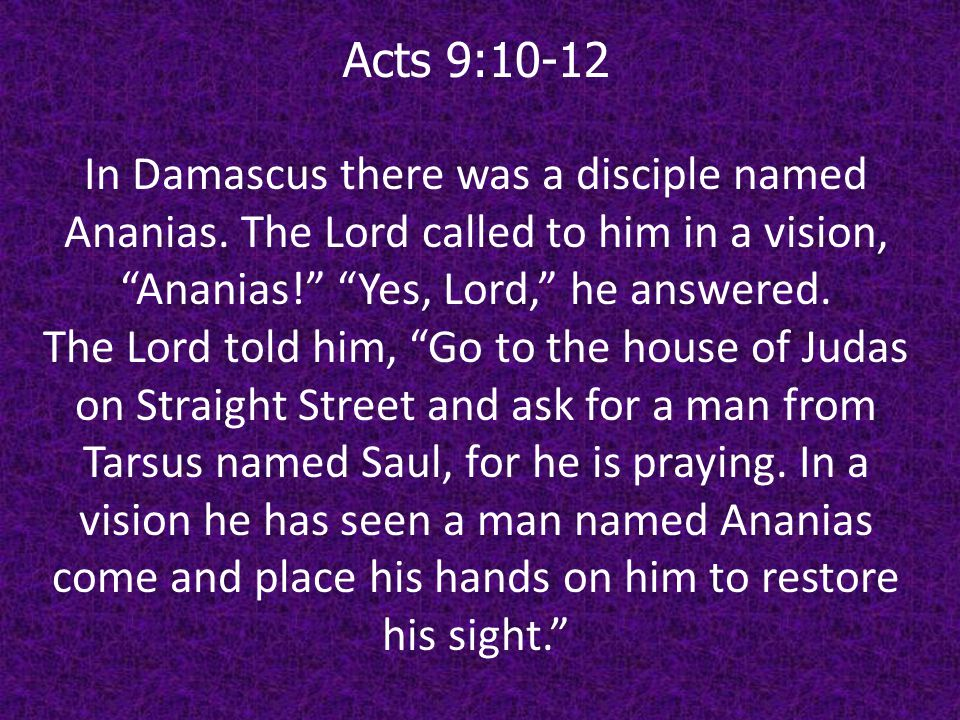 Acts 9:10-12 In Damascus there was a disciple named Ananias. The Lord called to him in a vision, Ananias! Yes, Lord, he answered.
