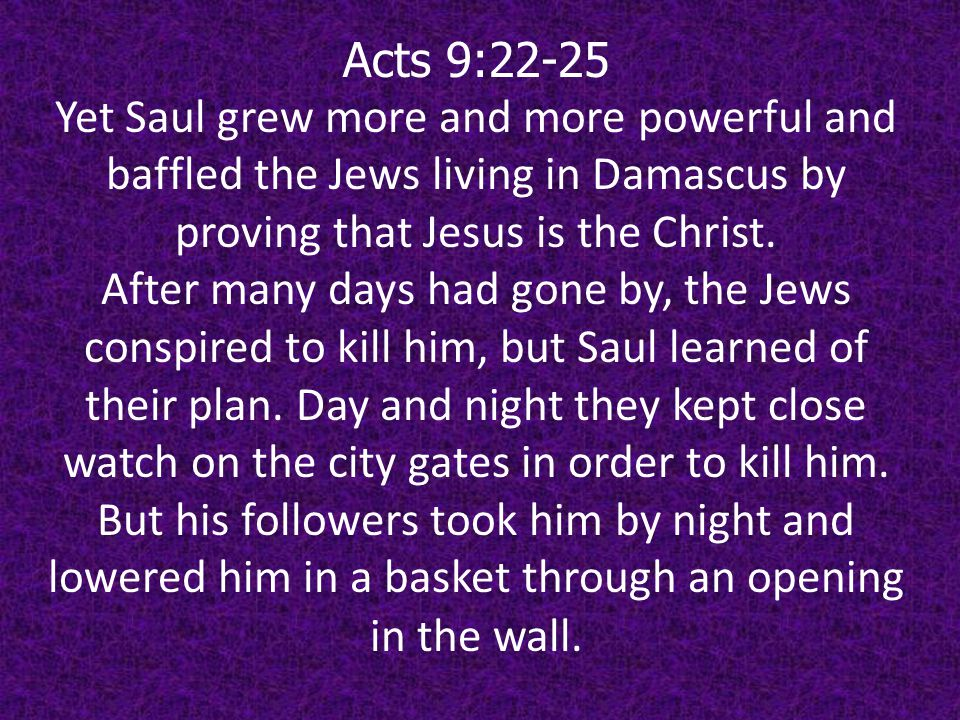 Acts 9:22-25 Yet Saul grew more and more powerful and baffled the Jews living in Damascus by proving that Jesus is the Christ.
