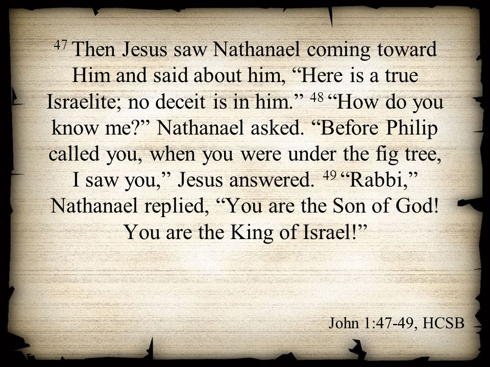 47 Then Jesus saw Nathanael coming toward Him and said about him, Here is a true Israelite; no deceit is in him. 48 How do you know me Nathanael asked. Before Philip called you, when you were under the fig tree, I saw you, Jesus answered. 49 Rabbi, Nathanael replied, You are the Son of God! You are the King of Israel!