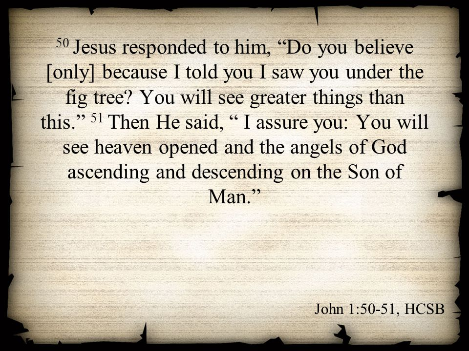 50 Jesus responded to him, Do you believe [only] because I told you I saw you under the fig tree You will see greater things than this. 51 Then He said, I assure you: You will see heaven opened and the angels of God ascending and descending on the Son of Man.