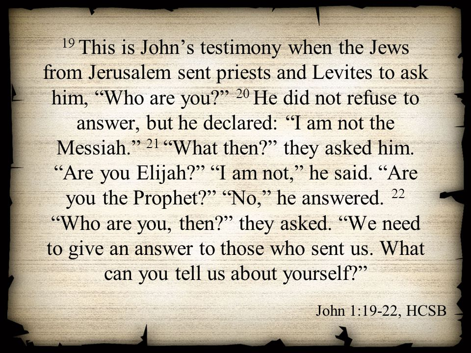 19 This is John's testimony when the Jews from Jerusalem sent priests and Levites to ask him, Who are you 20 He did not refuse to answer, but he declared: I am not the Messiah. 21 What then they asked him. Are you Elijah I am not, he said. Are you the Prophet No, he answered. 22 Who are you, then they asked. We need to give an answer to those who sent us. What can you tell us about yourself