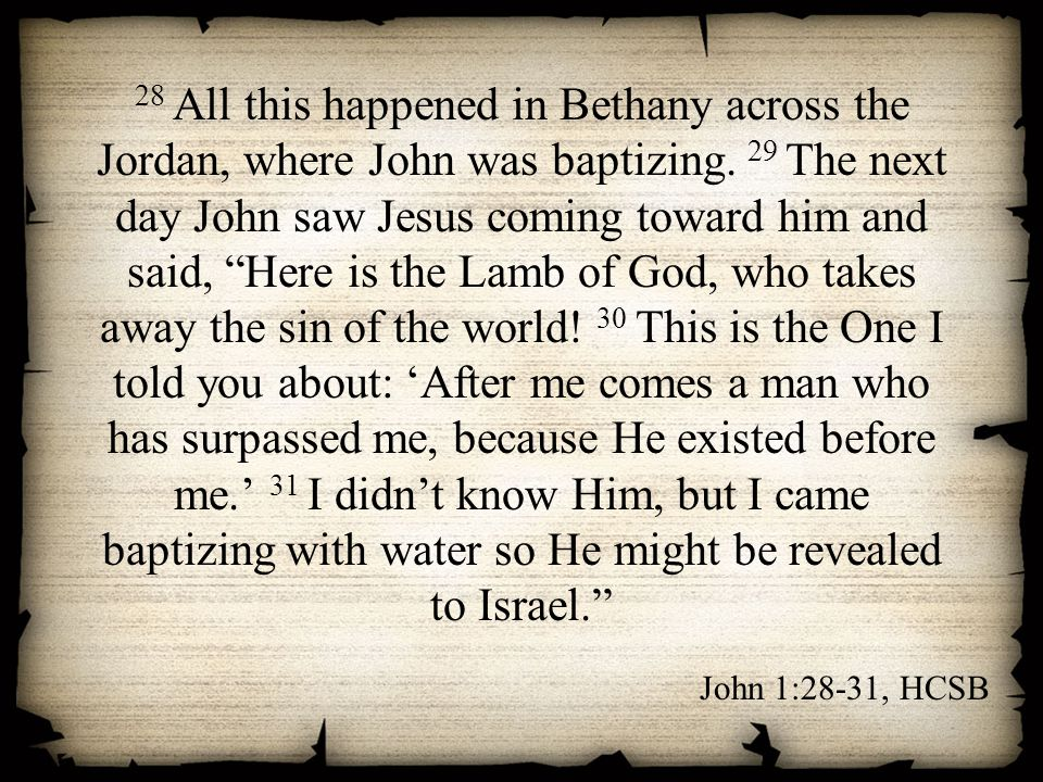 28 All this happened in Bethany across the Jordan, where John was baptizing. 29 The next day John saw Jesus coming toward him and said, Here is the Lamb of God, who takes away the sin of the world! 30 This is the One I told you about: 'After me comes a man who has surpassed me, because He existed before me.' 31 I didn't know Him, but I came baptizing with water so He might be revealed to Israel.