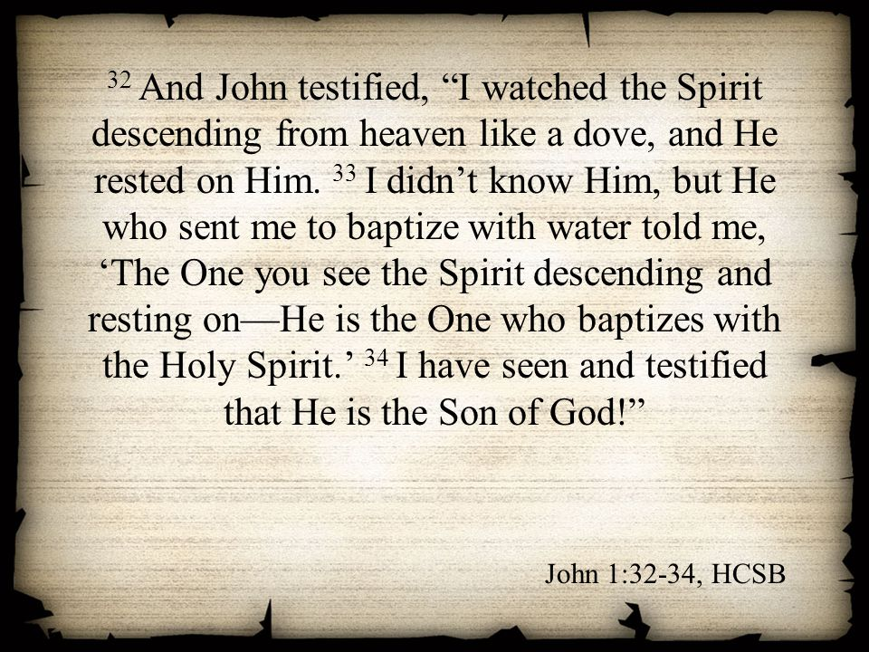 32 And John testified, I watched the Spirit descending from heaven like a dove, and He rested on Him. 33 I didn't know Him, but He who sent me to baptize with water told me, 'The One you see the Spirit descending and resting on—He is the One who baptizes with the Holy Spirit.' 34 I have seen and testified that He is the Son of God!
