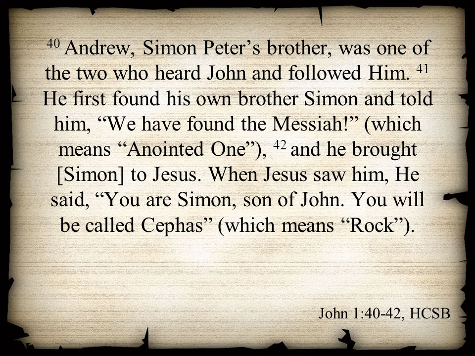 40 Andrew, Simon Peter's brother, was one of the two who heard John and followed Him. 41 He first found his own brother Simon and told him, We have found the Messiah! (which means Anointed One ), 42 and he brought [Simon] to Jesus. When Jesus saw him, He said, You are Simon, son of John. You will be called Cephas (which means Rock ).