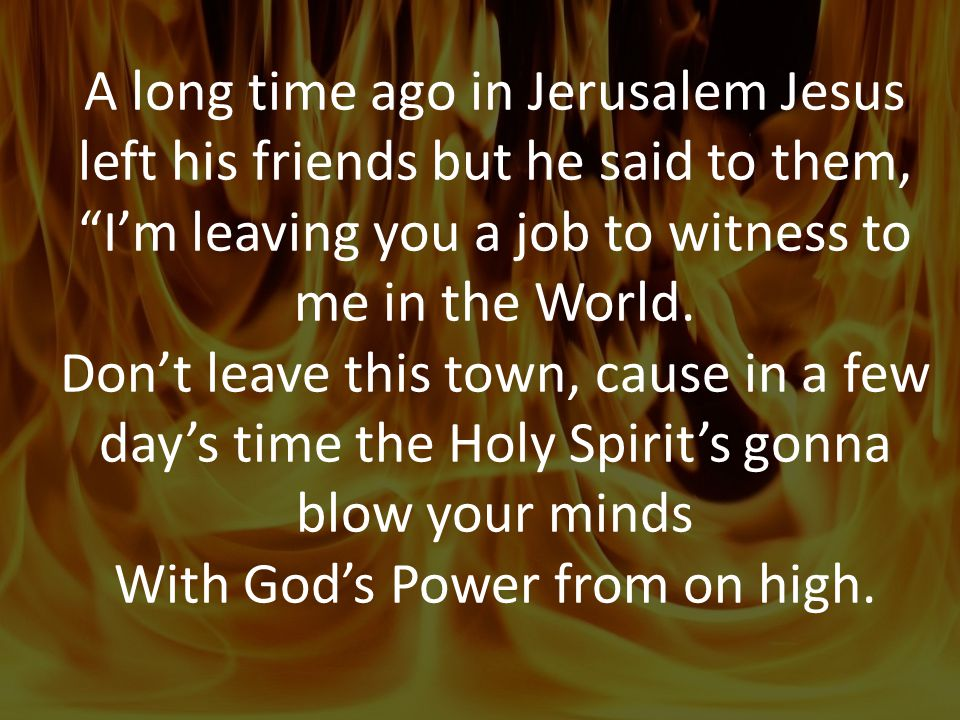A long time ago in Jerusalem Jesus left his friends but he said to them, I'm leaving you a job to witness to me in the World.