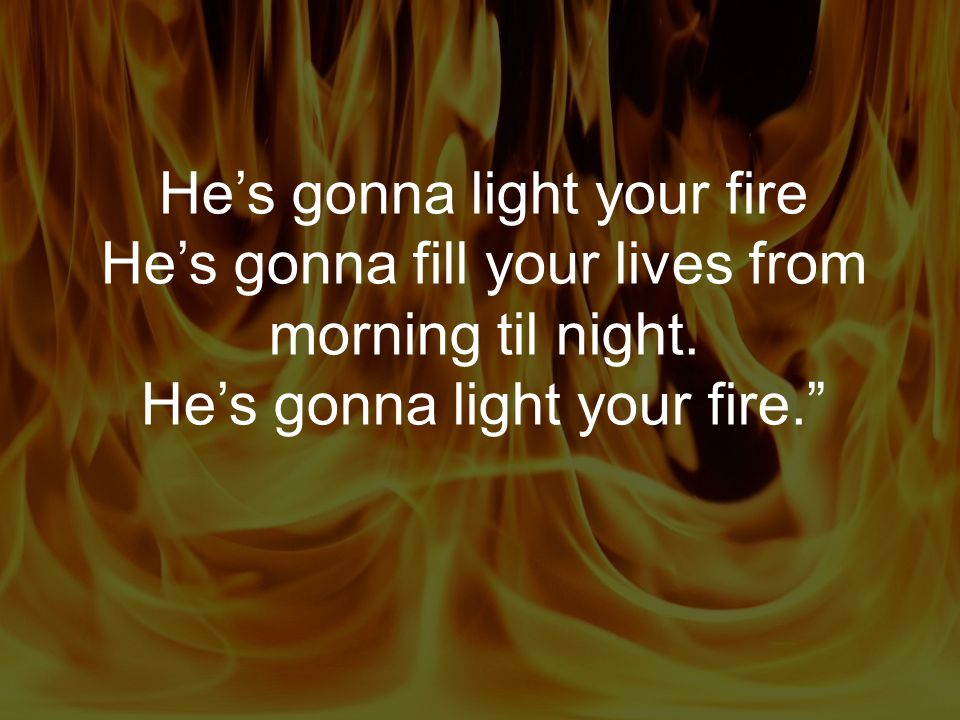He's gonna light your fire He's gonna fill your lives from morning til night.