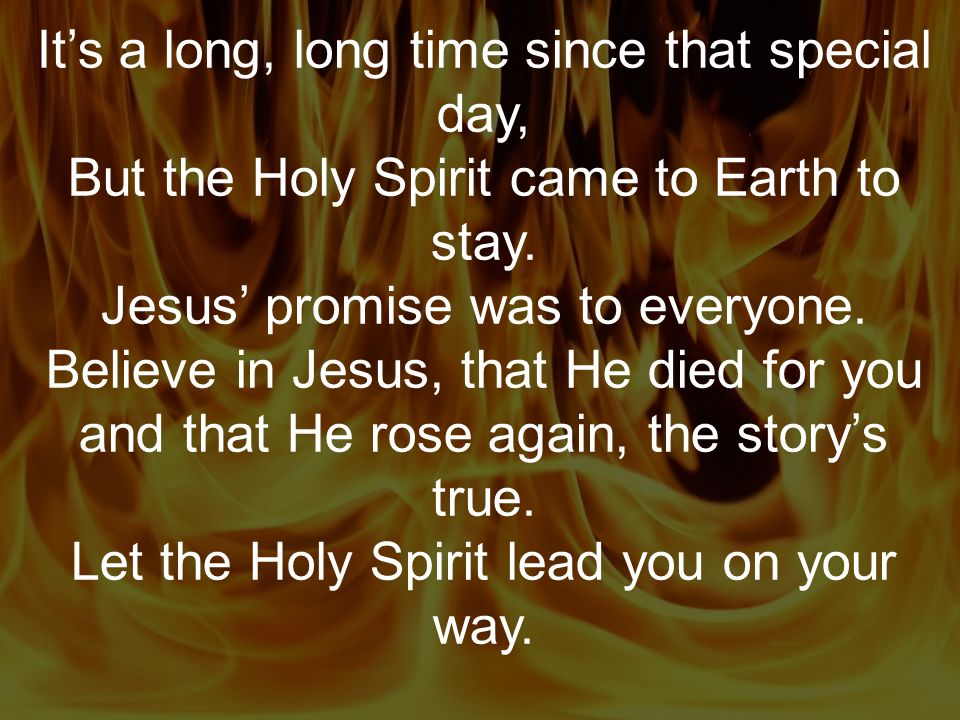 It's a long, long time since that special day, But the Holy Spirit came to Earth to stay.