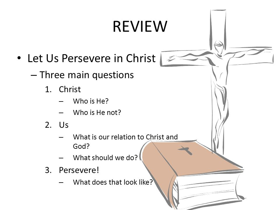 REVIEW Let Us Persevere in Christ Three main questions Christ Us