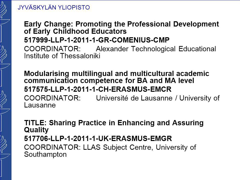 Early Change: Promoting the Professional Development of Early Childhood Educators 517999-LLP-1-2011-1-GR-COMENIUS-CMP COORDINATOR: Alexander Technological Educational Institute of Thessaloniki Modularising multilingual and multicultural academic communication competence for BA and MA level 517575-LLP-1-2011-1-CH-ERASMUS-EMCR COORDINATOR: Université de Lausanne / University of Lausanne TITLE: Sharing Practice in Enhancing and Assuring Quality 517706-LLP-1-2011-1-UK-ERASMUS-EMGR COORDINATOR: LLAS Subject Centre, University of Southampton