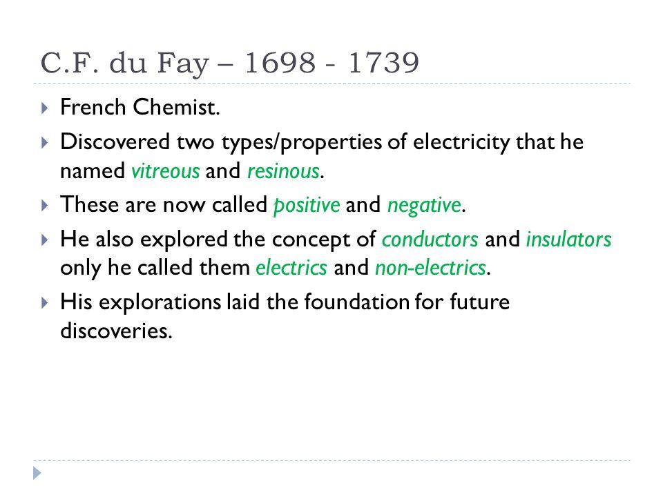 C.F. du Fay – 1698 - 1739 French Chemist.