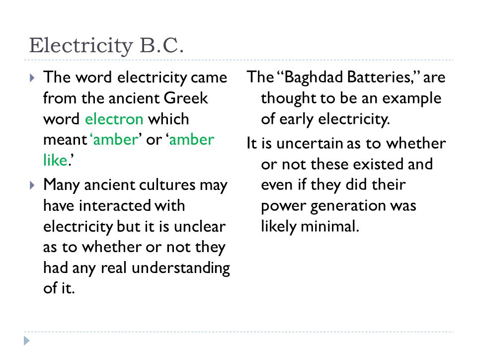 Electricity B.C. The word electricity came from the ancient Greek word electron which meant 'amber' or 'amber like.'
