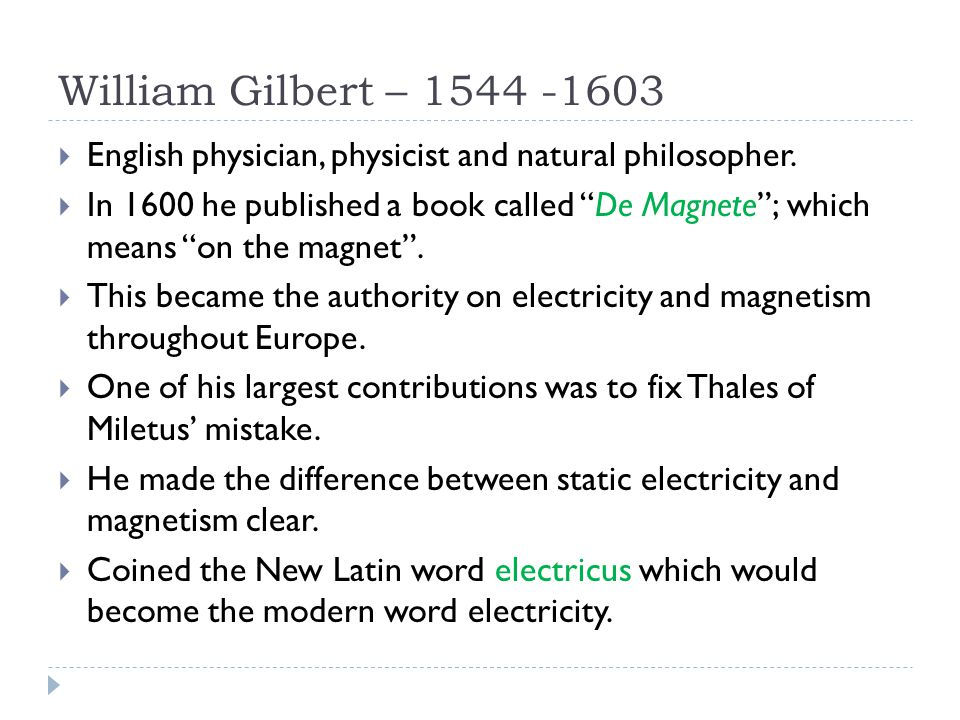 William Gilbert – 1544 -1603 English physician, physicist and natural philosopher.