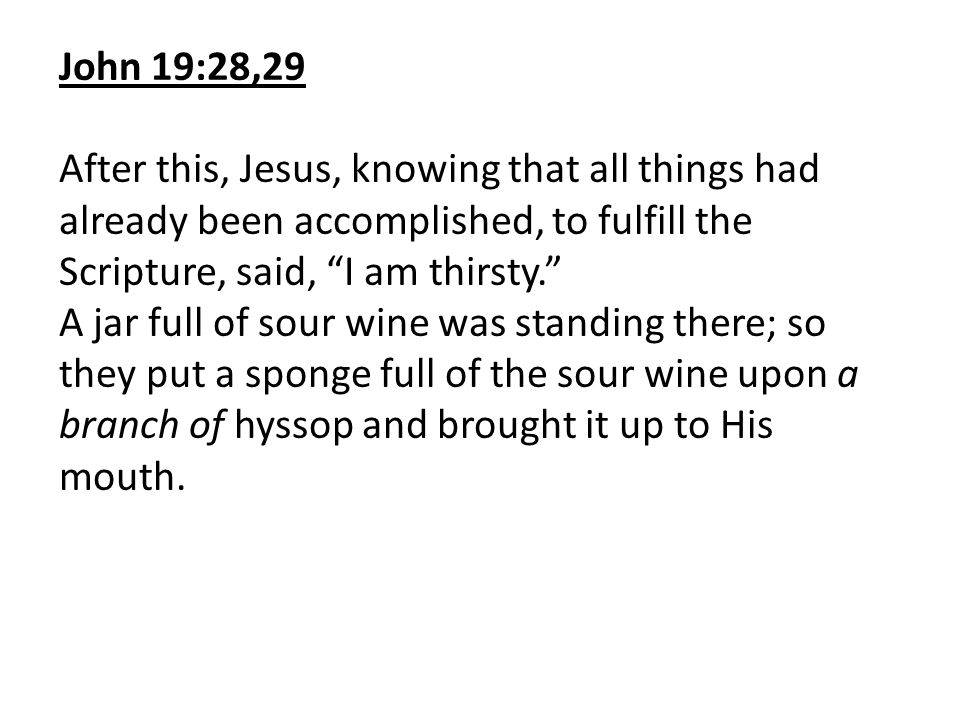 John 19:28,29 After this, Jesus, knowing that all things had already been accomplished, to fulfill the Scripture, said, I am thirsty.