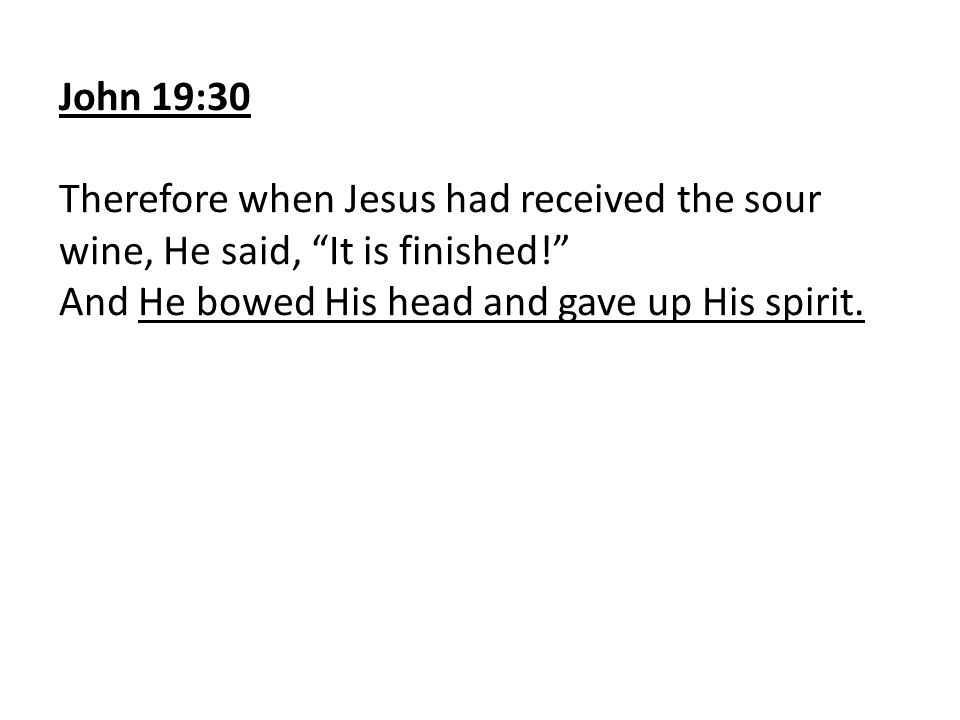 John 19:30 Therefore when Jesus had received the sour wine, He said, It is finished! And He bowed His head and gave up His spirit.