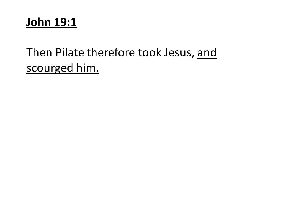 John 19:1 Then Pilate therefore took Jesus, and scourged him.
